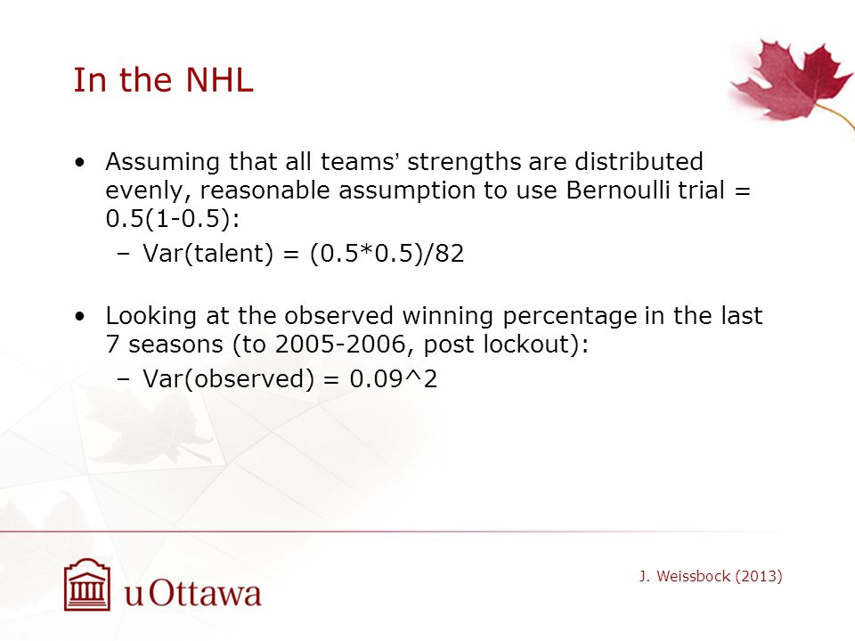 In the NHL Assuming that all teams' strengths are distributed evenly, reasonable assumption to use Bernoulli trial = 0.5(1-0.5):