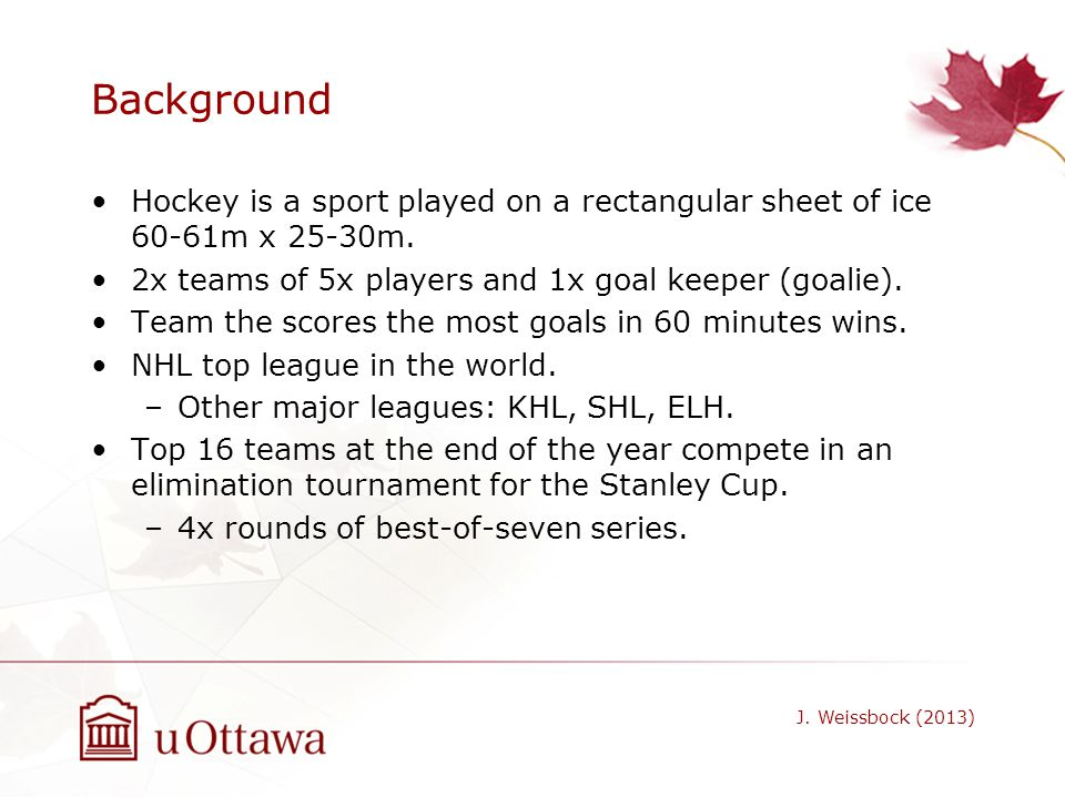Background Hockey is a sport played on a rectangular sheet of ice 60-61m x 25-30m. 2x teams of 5x players and 1x goal keeper (goalie).