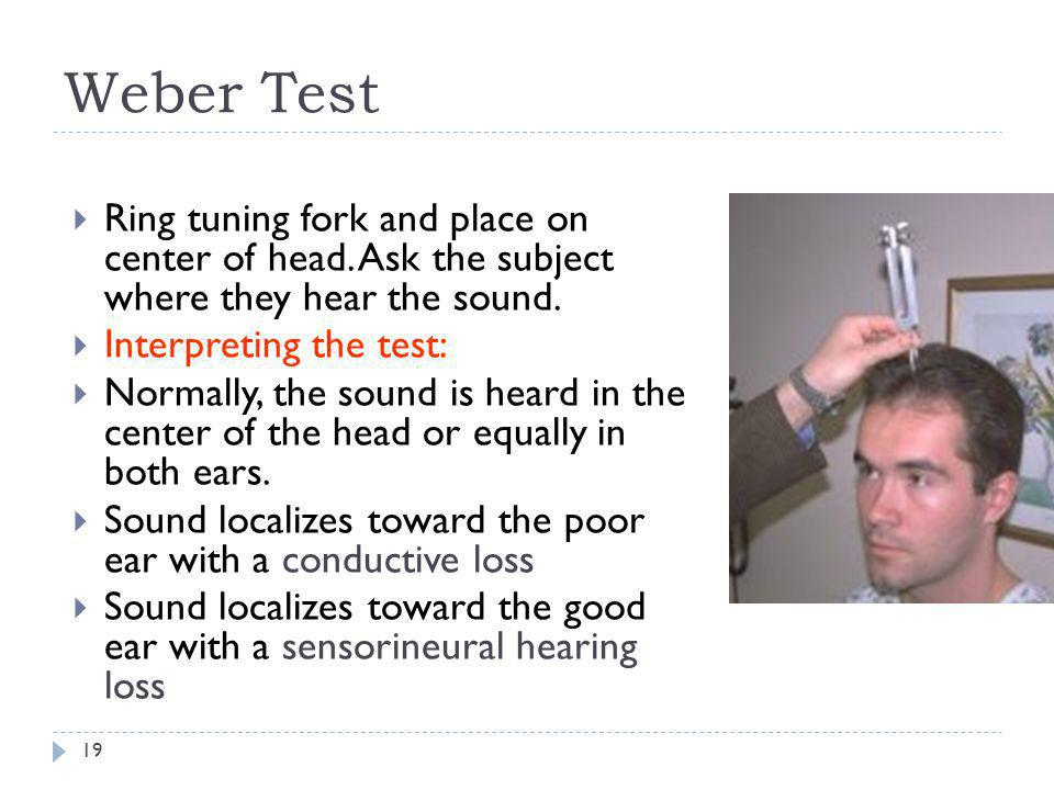 Weber Test Ring tuning fork and place on center of head. Ask the subject where they hear the sound.