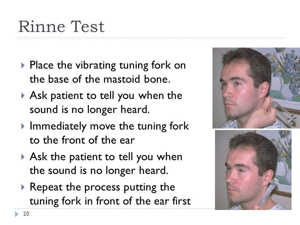 Rinne Test Place the vibrating tuning fork on the base of the mastoid bone. Ask patient to tell you when the sound is no longer heard.