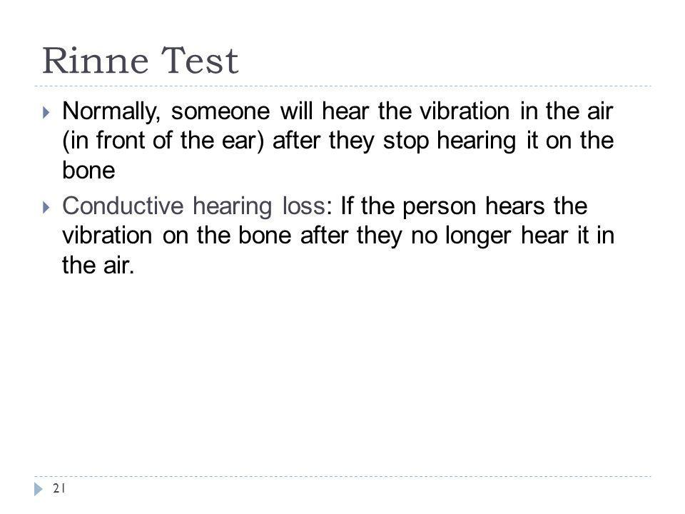 Rinne Test Normally, someone will hear the vibration in the air (in front of the ear) after they stop hearing it on the bone.