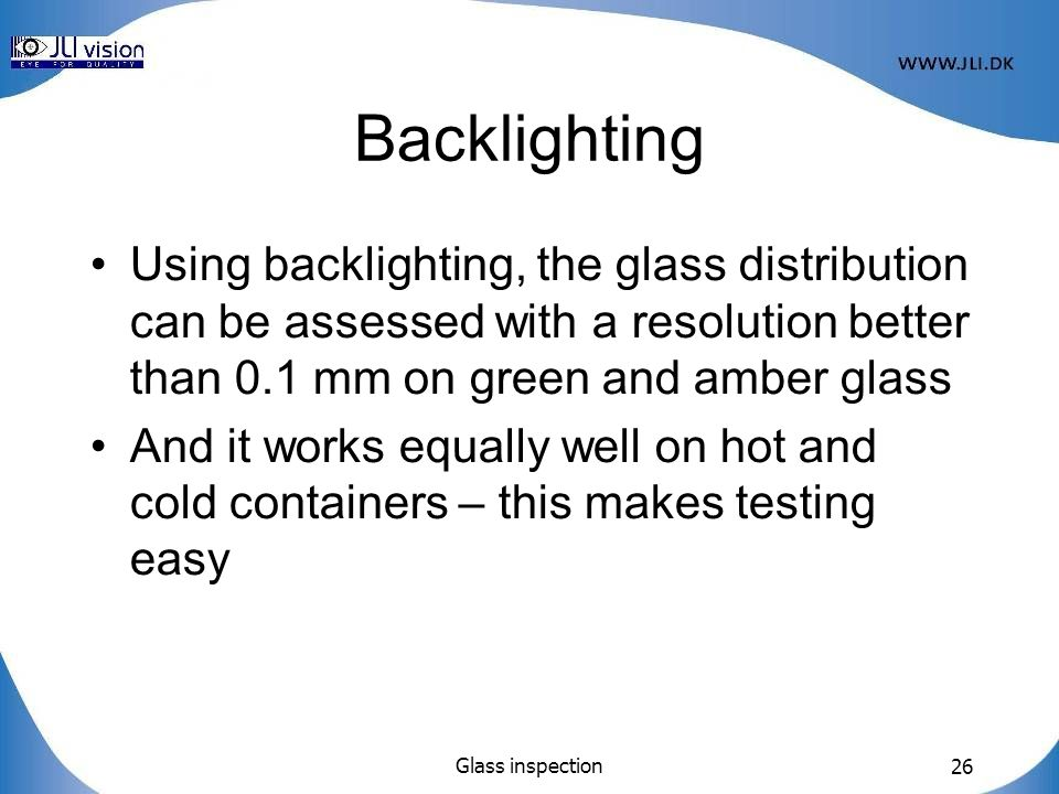 Backlighting Using backlighting, the glass distribution can be assessed with a resolution better than 0.1 mm on green and amber glass.