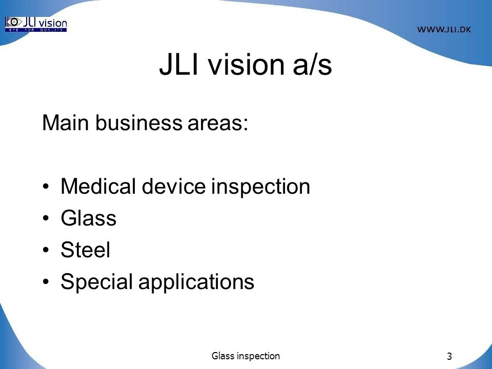 JLI vision a/s Main business areas: Medical device inspection Glass