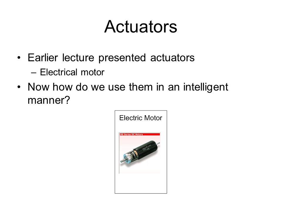 Actuators Earlier lecture presented actuators