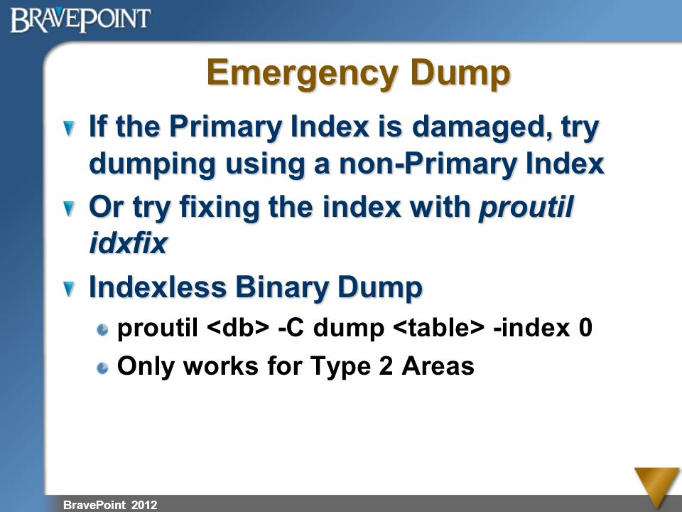 Emergency Dump If the Primary Index is damaged, try dumping using a non-Primary Index. Or try fixing the index with proutil idxfix.