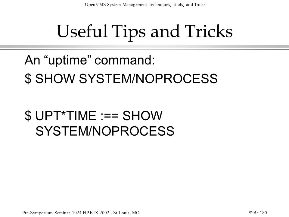 Useful Tips and Tricks An uptime command: $ SHOW SYSTEM/NOPROCESS