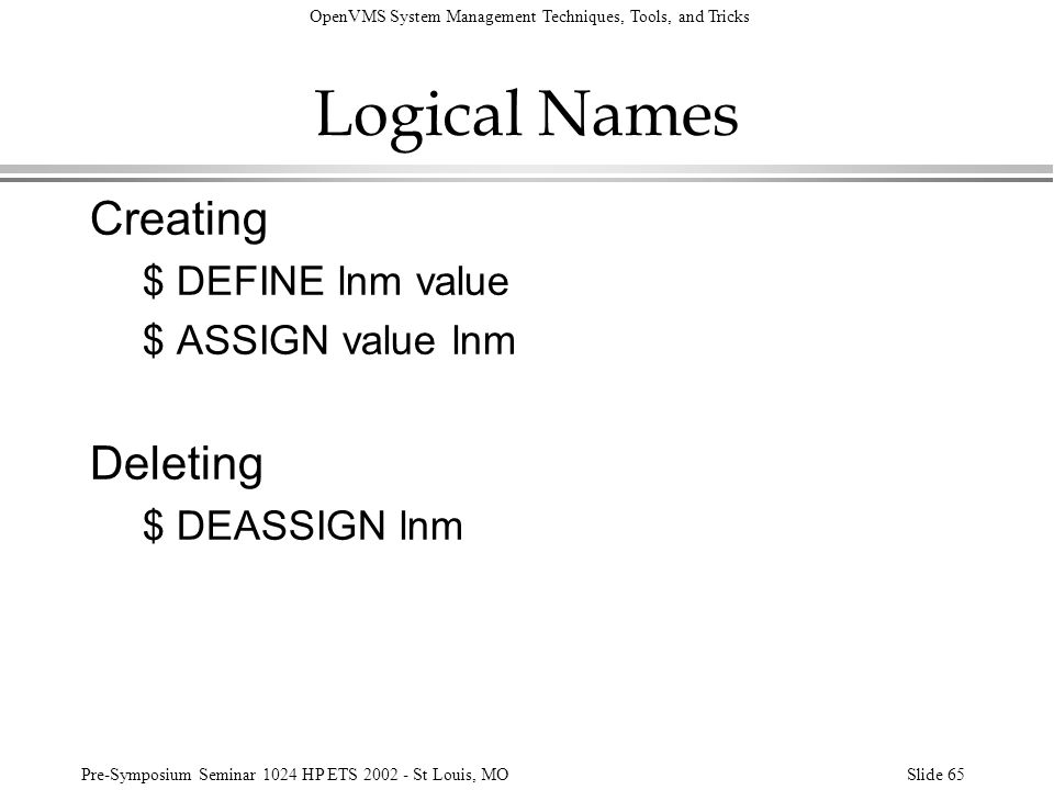 Logical Names Creating Deleting $ DEFINE lnm value $ ASSIGN value lnm