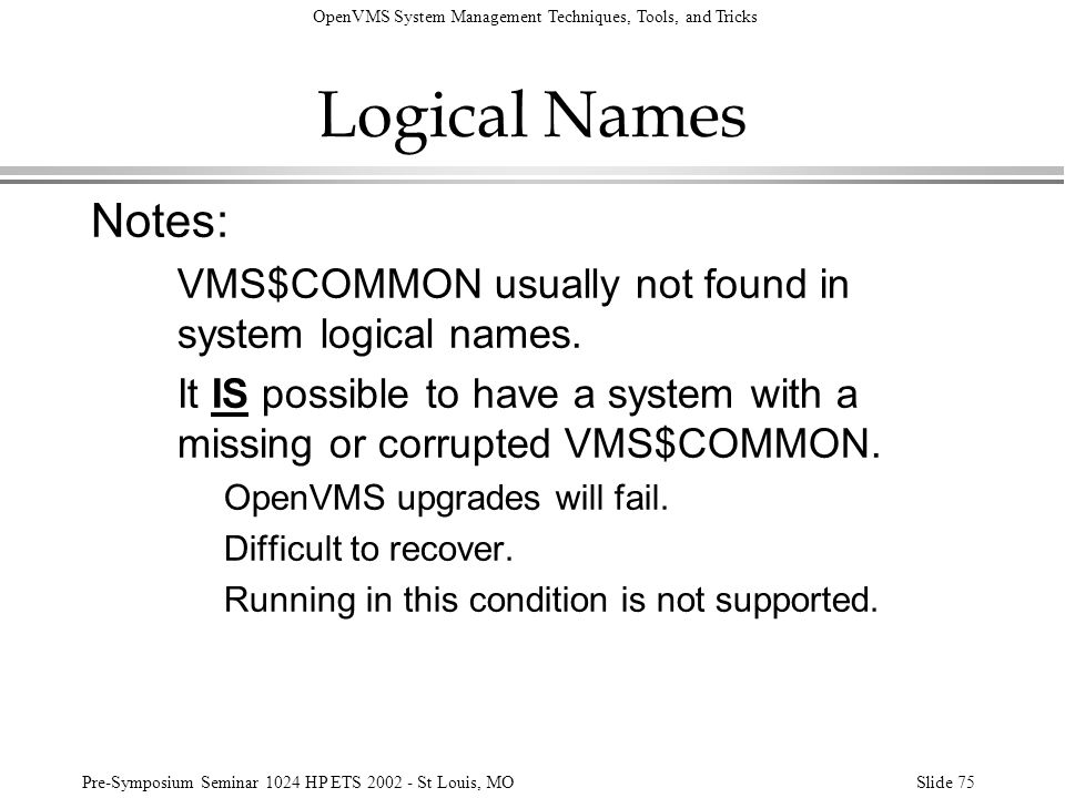 Logical Names Notes: VMS$COMMON usually not found in system logical names. It IS possible to have a system with a missing or corrupted VMS$COMMON.