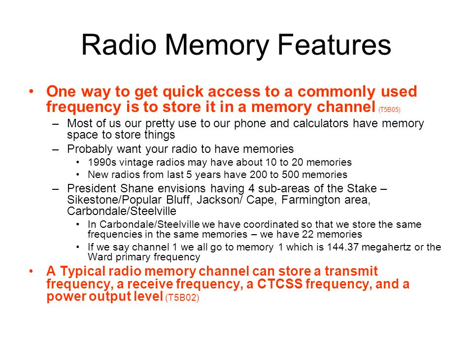 Radio Memory Features One way to get quick access to a commonly used frequency is to store it in a memory channel (T5B05)