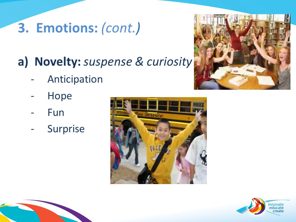 3. Emotions: (cont.) Novelty: suspense & curiosity Anticipation Hope