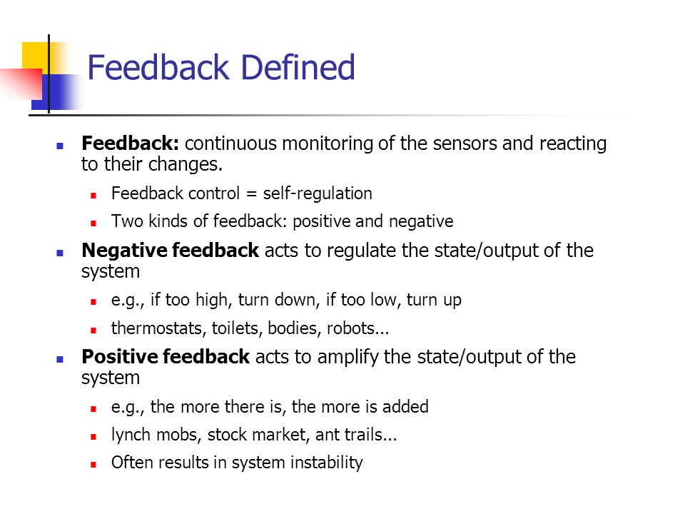Feedback Defined Feedback: continuous monitoring of the sensors and reacting to their changes. Feedback control = self-regulation.