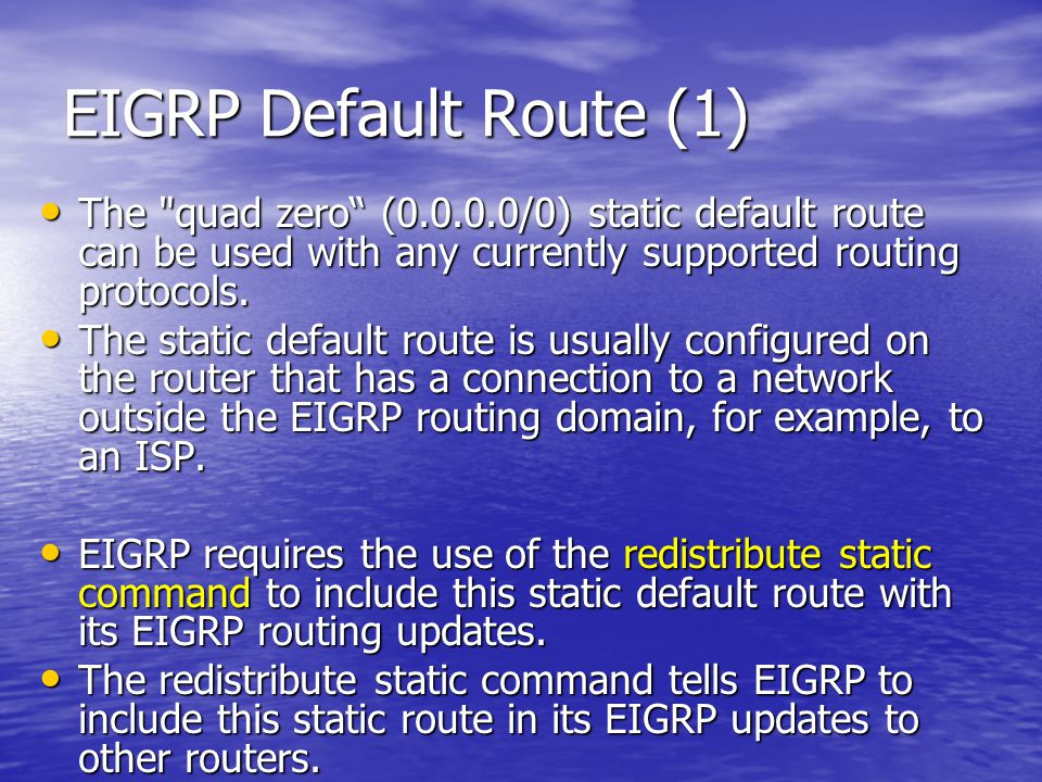 EIGRP Default Route (1) The quad zero (0.0.0.0/0) static default route can be used with any currently supported routing protocols.