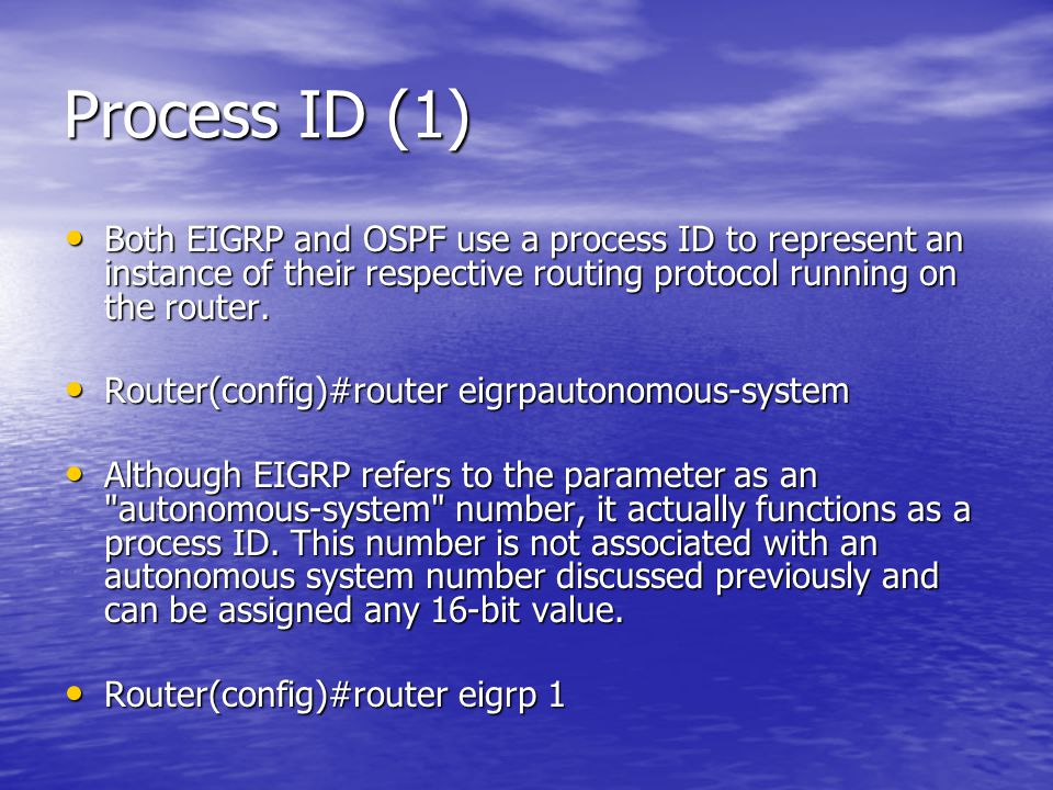 Process ID (1) Both EIGRP and OSPF use a process ID to represent an instance of their respective routing protocol running on the router.