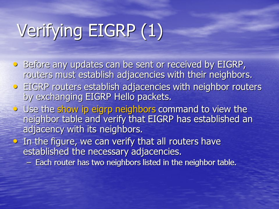 Verifying EIGRP (1) Before any updates can be sent or received by EIGRP, routers must establish adjacencies with their neighbors.