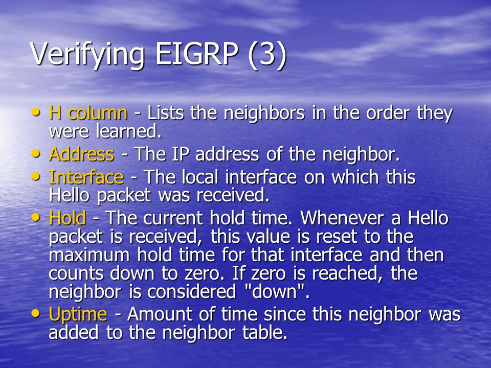 Verifying EIGRP (3) H column - Lists the neighbors in the order they were learned. Address - The IP address of the neighbor.