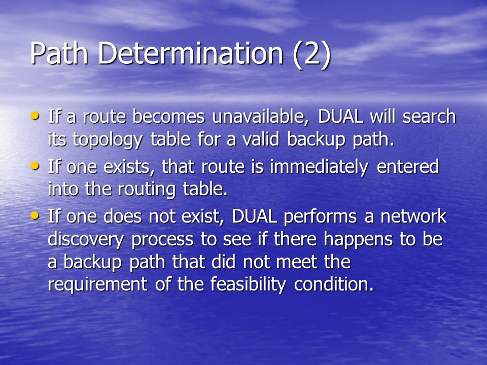 Path Determination (2) If a route becomes unavailable, DUAL will search its topology table for a valid backup path.