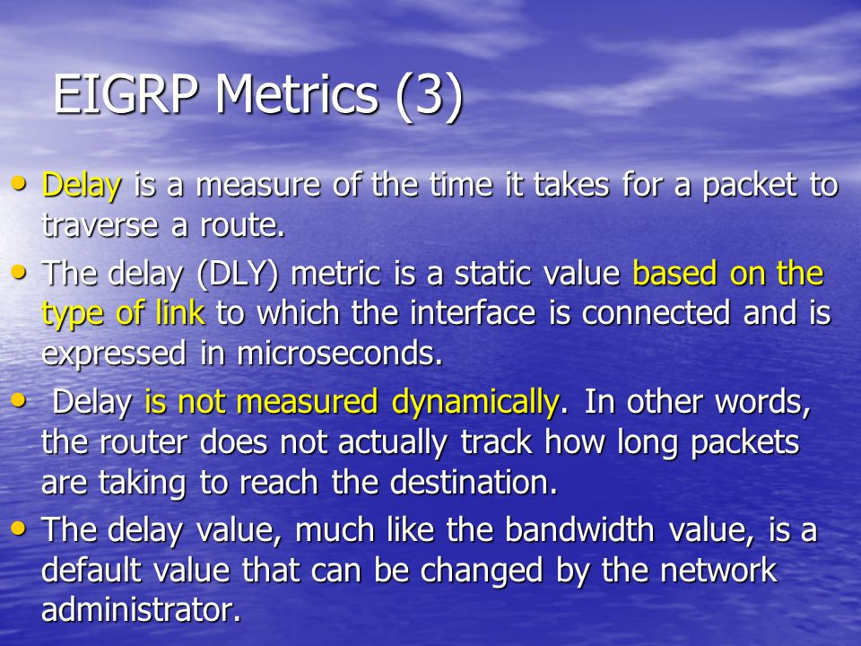 EIGRP Metrics (3) Delay is a measure of the time it takes for a packet to traverse a route.