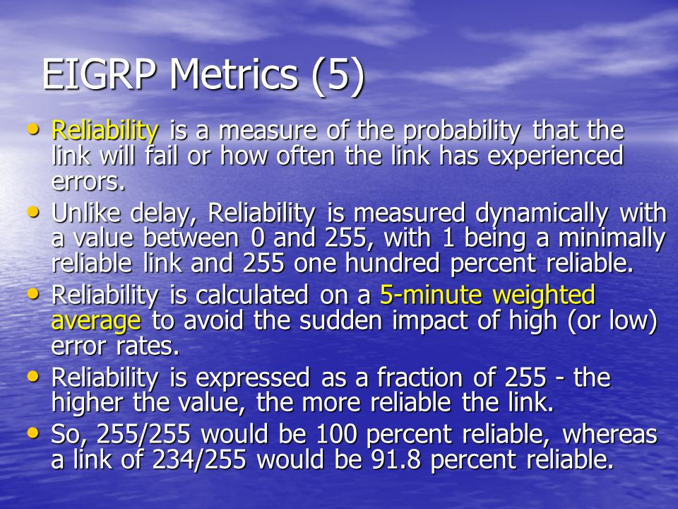 EIGRP Metrics (5) Reliability is a measure of the probability that the link will fail or how often the link has experienced errors.