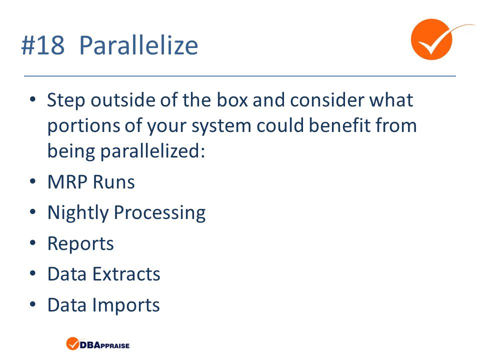 #18 Parallelize Step outside of the box and consider what portions of your system could benefit from being parallelized: