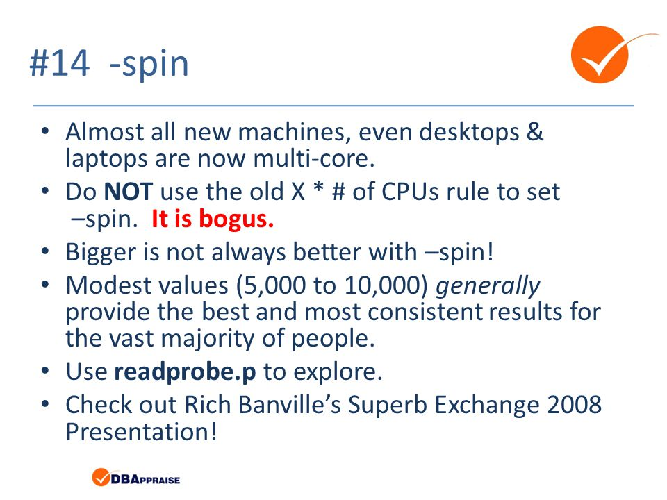 #14 -spin Almost all new machines, even desktops & laptops are now multi-core. Do NOT use the old X * # of CPUs rule to set –spin. It is bogus.