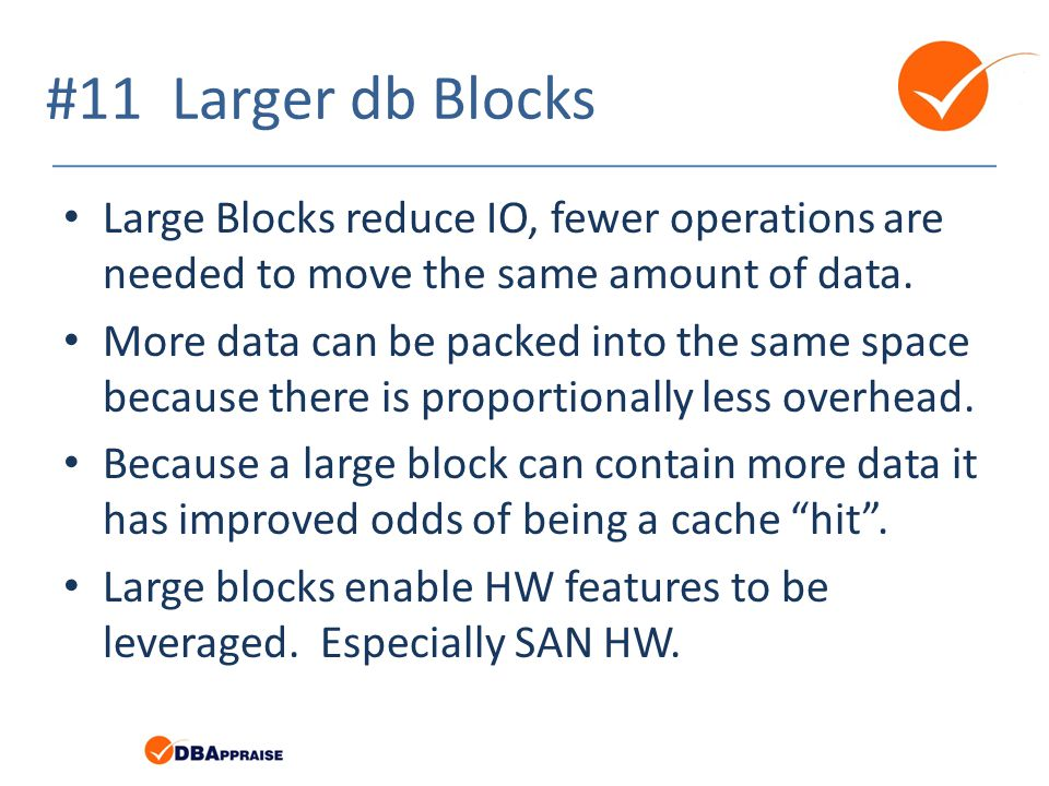 #11 Larger db Blocks Large Blocks reduce IO, fewer operations are needed to move the same amount of data.