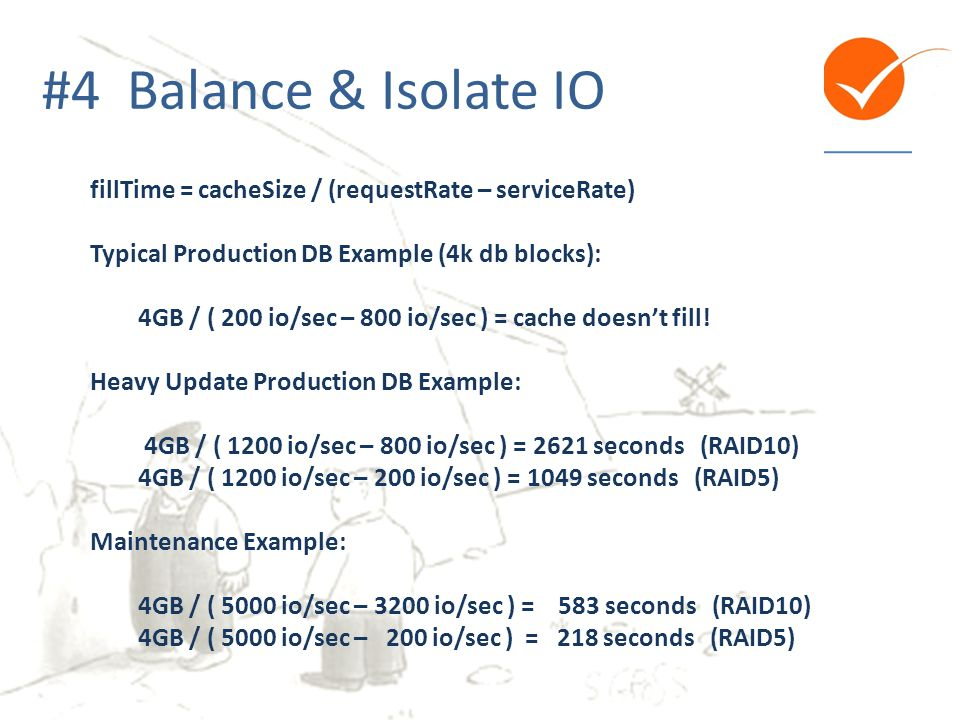 #4 Balance & Isolate IO fillTime = cacheSize / (requestRate – serviceRate) Typical Production DB Example (4k db blocks):