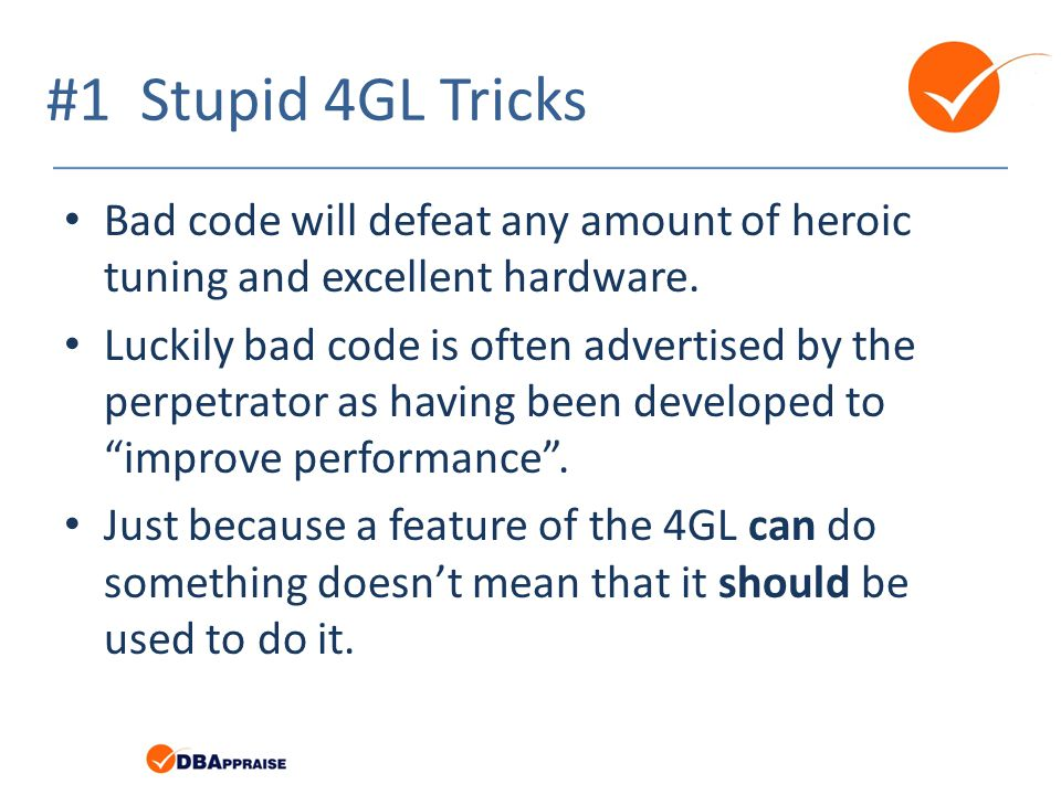 #1 Stupid 4GL Tricks Bad code will defeat any amount of heroic tuning and excellent hardware.