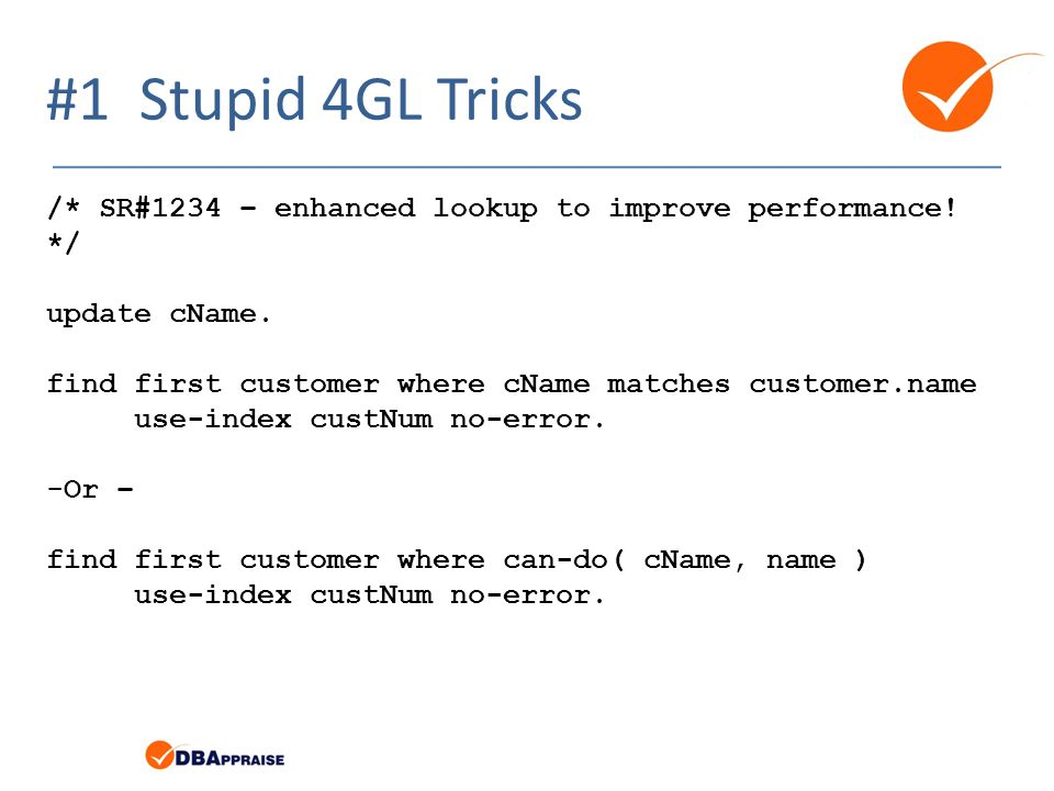 #1 Stupid 4GL Tricks /* SR#1234 – enhanced lookup to improve performance! */ update cName. find first customer where cName matches customer.name.