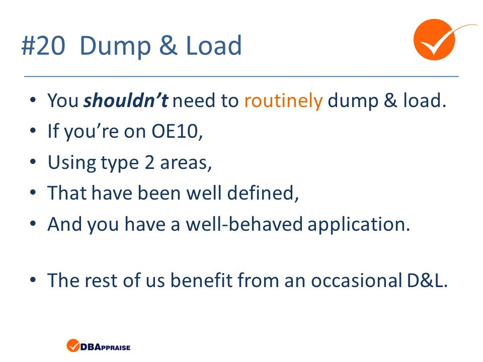 #20 Dump & Load You shouldn't need to routinely dump & load.
