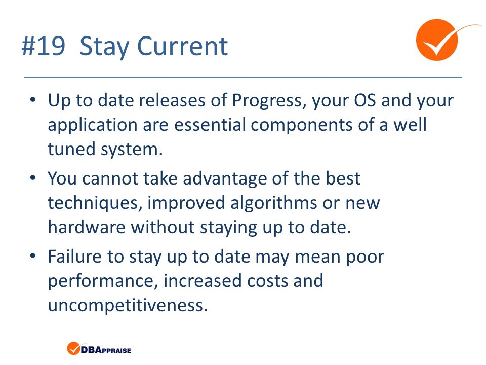 #19 Stay Current Up to date releases of Progress, your OS and your application are essential components of a well tuned system.