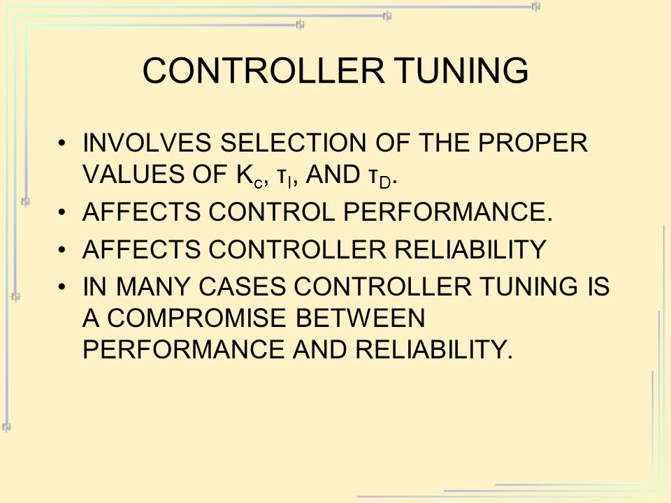 Controller Tuning Involves selection of the proper values of Kc, τI, and τD. Affects control performance.