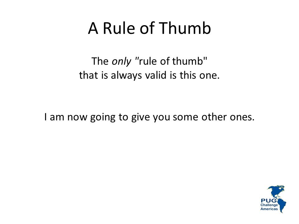 A Rule of Thumb The only rule of thumb that is always valid is this one.