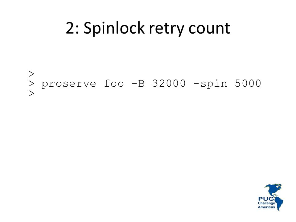 2: Spinlock retry count > > proserve foo -B 32000 -spin 5000 >