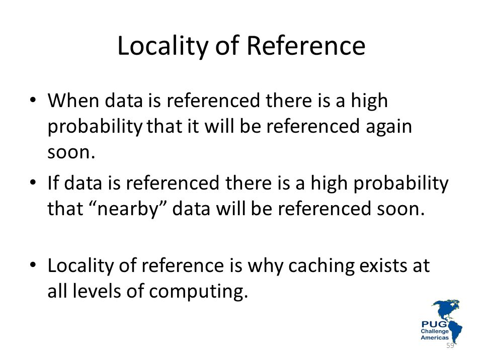 Locality of Reference When data is referenced there is a high probability that it will be referenced again soon.