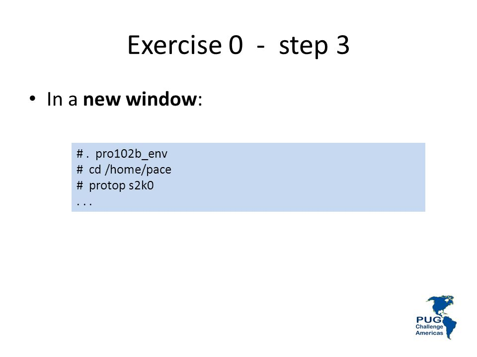 Exercise 0 - step 3 In a new window: # . pro102b_env # cd /home/pace