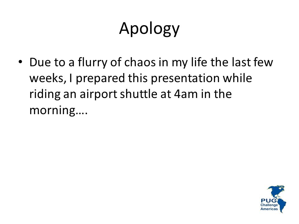 Apology Due to a flurry of chaos in my life the last few weeks, I prepared this presentation while riding an airport shuttle at 4am in the morning….