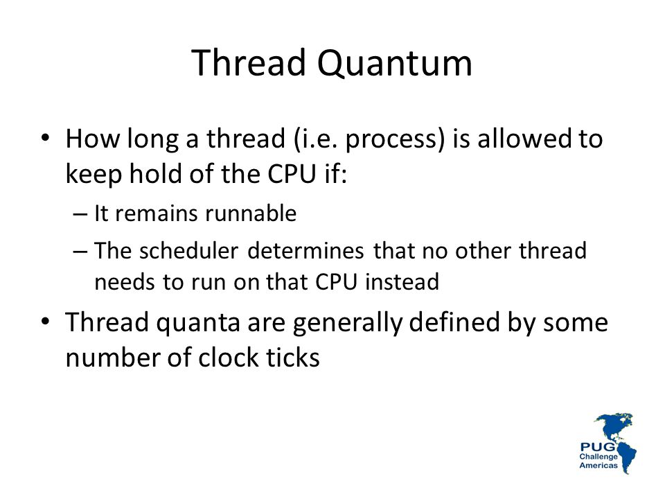 Thread Quantum How long a thread (i.e. process) is allowed to keep hold of the CPU if: It remains runnable.