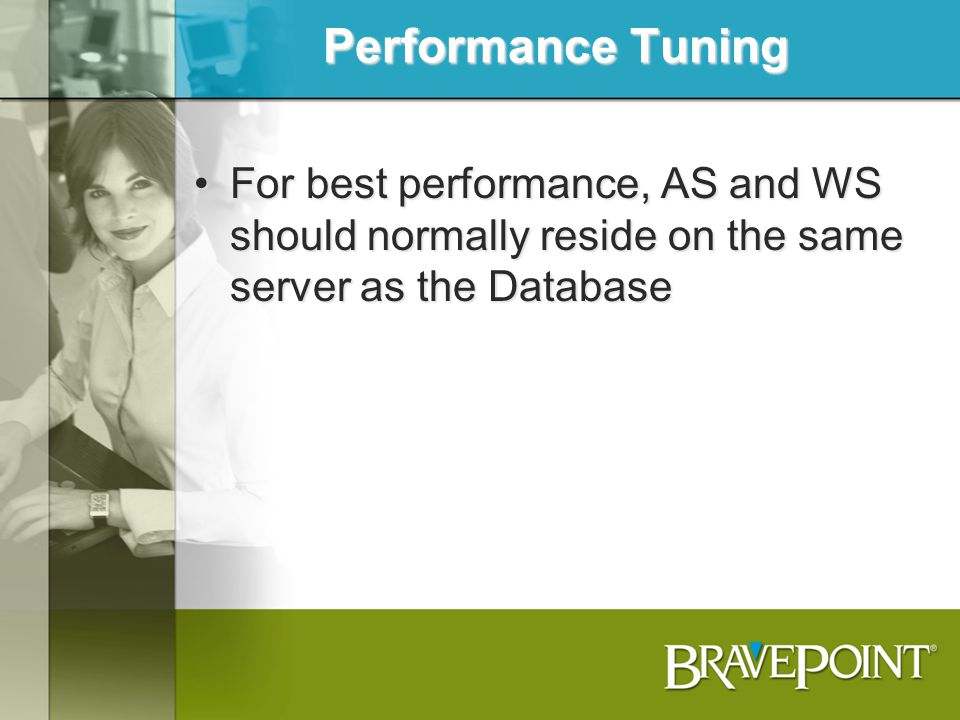 Performance Tuning For best performance, AS and WS should normally reside on the same server as the Database.