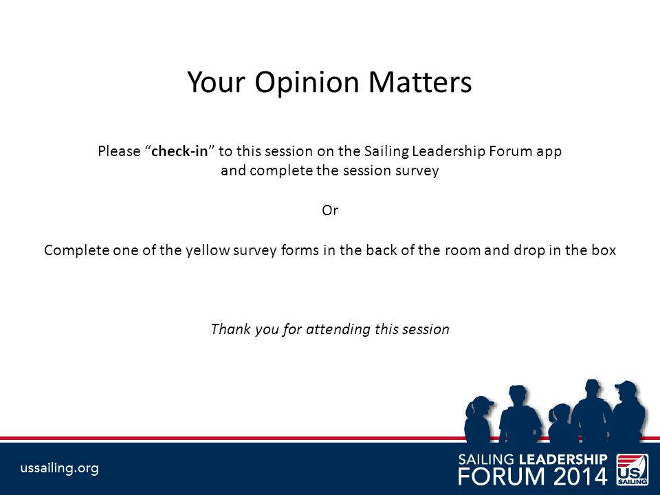Your Opinion Matters Please check-in to this session on the Sailing Leadership Forum app. and complete the session survey.