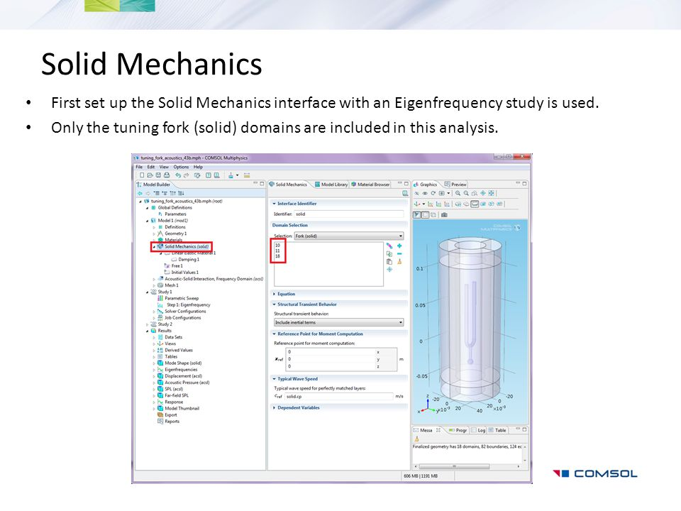 Solid Mechanics First set up the Solid Mechanics interface with an Eigenfrequency study is used.