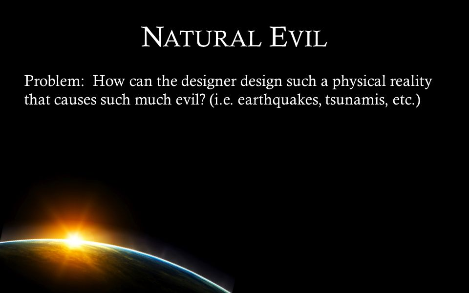 Natural Evil Problem: How can the designer design such a physical reality that causes such much evil.