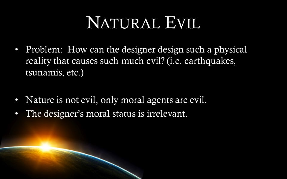 Natural Evil Problem: How can the designer design such a physical reality that causes such much evil (i.e. earthquakes, tsunamis, etc.)