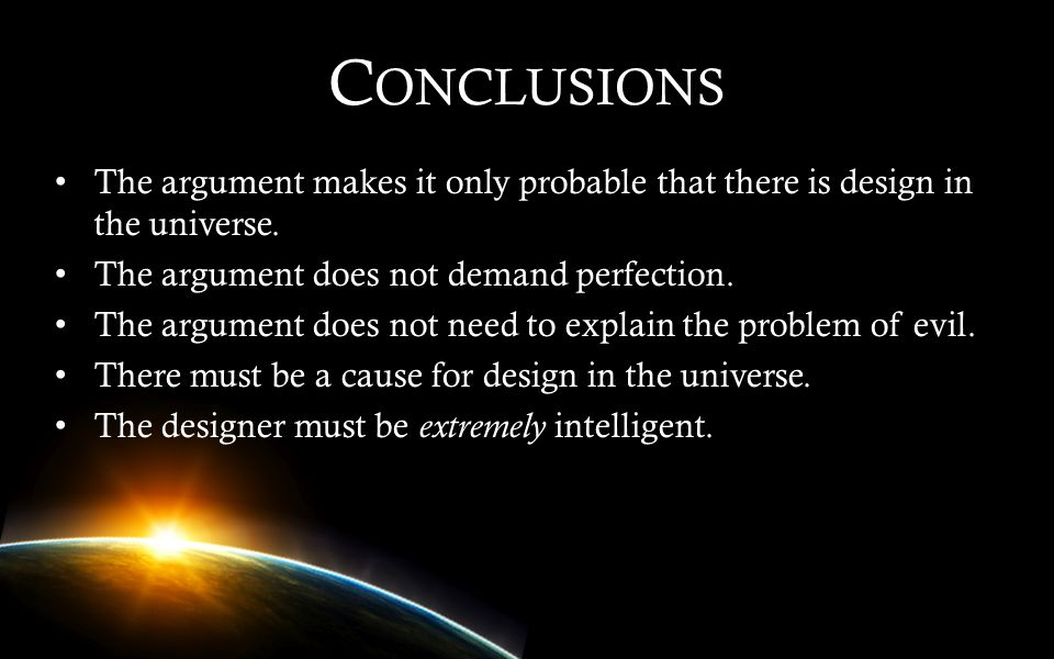 Conclusions The argument makes it only probable that there is design in the universe. The argument does not demand perfection.
