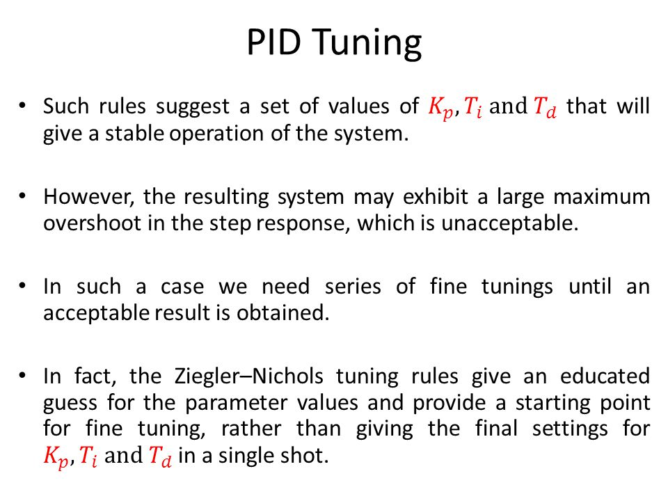 PID Tuning Such rules suggest a set of values of 𝐾 𝑝 , 𝑇 𝑖 and 𝑇 𝑑 that will give a stable operation of the system.