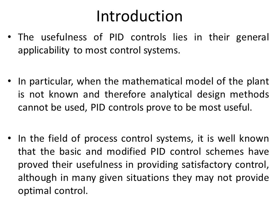 Introduction The usefulness of PID controls lies in their general applicability to most control systems.
