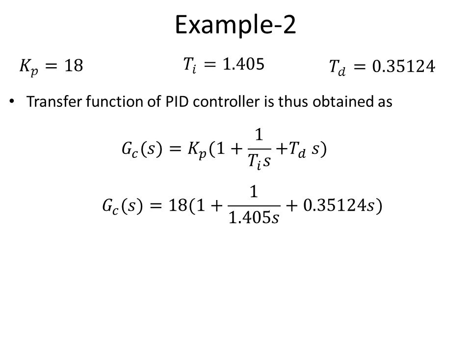 Example-2 𝐾 𝑝 =18. 𝑇 𝑖 =1.405. 𝑇 𝑑 =0.35124. Transfer function of PID controller is thus obtained as.