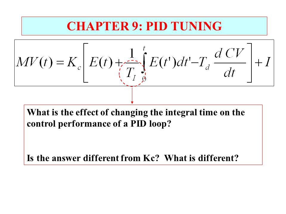 CHAPTER 9: PID TUNING What is the effect of changing the integral time on the control performance of a PID loop