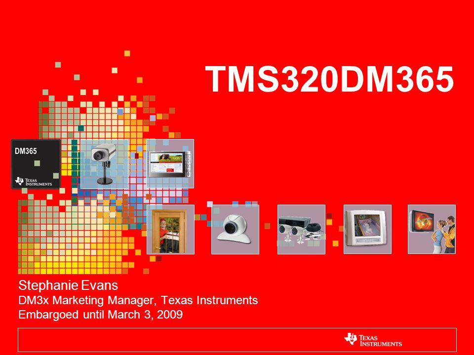 TMS320DM365 Stephanie Evans DM3x Marketing Manager, Texas Instruments