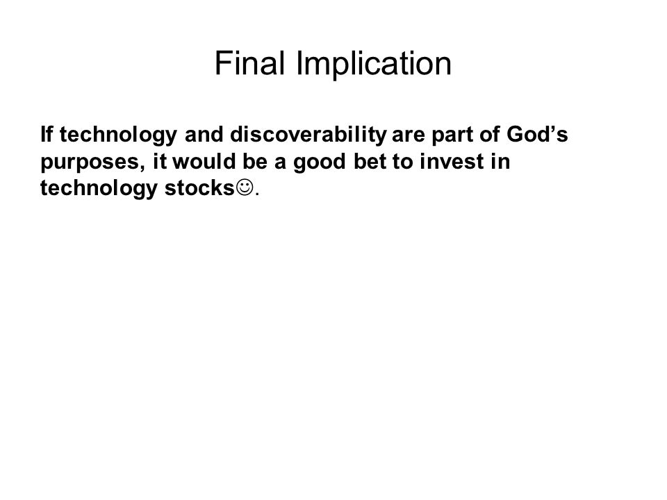 Final Implication If technology and discoverability are part of God's purposes, it would be a good bet to invest in technology stocks.