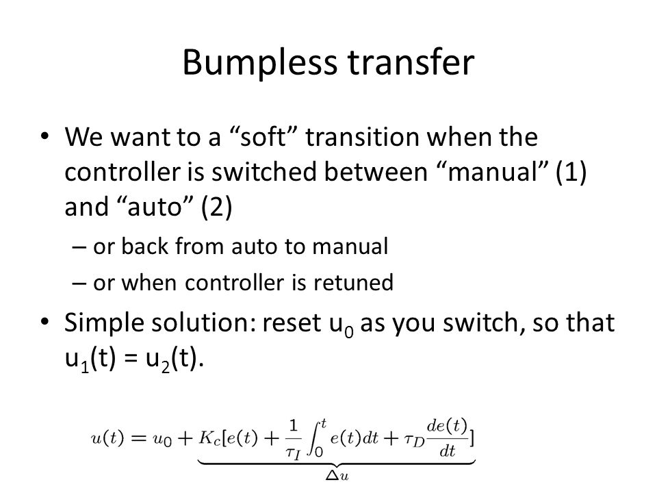 Bumpless transfer We want to a soft transition when the controller is switched between manual (1) and auto (2)